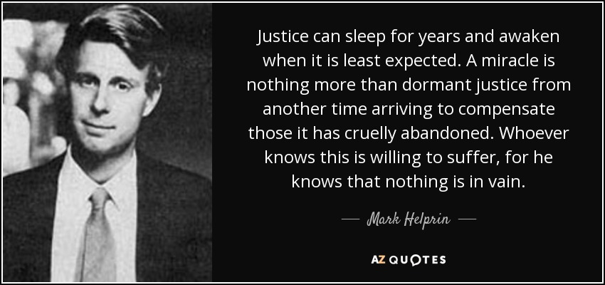 Justice can sleep for years and awaken when it is least expected. A miracle is nothing more than dormant justice from another time arriving to compensate those it has cruelly abandoned. Whoever knows this is willing to suffer, for he knows that nothing is in vain. - Mark Helprin