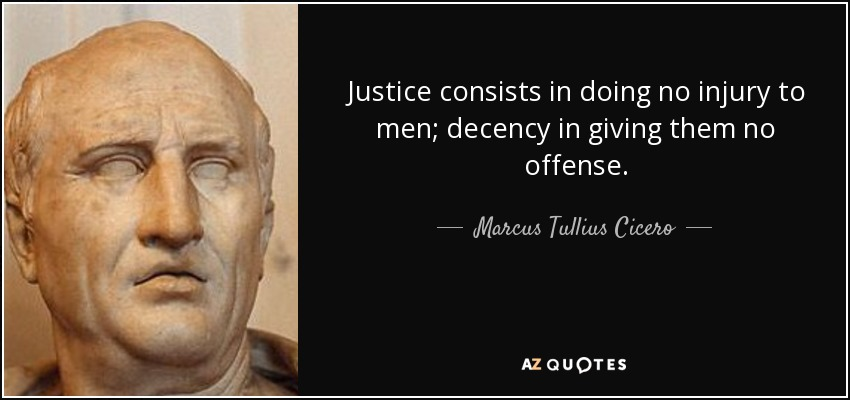 Justice consists in doing no injury to men; decency in giving them no offense. - Marcus Tullius Cicero