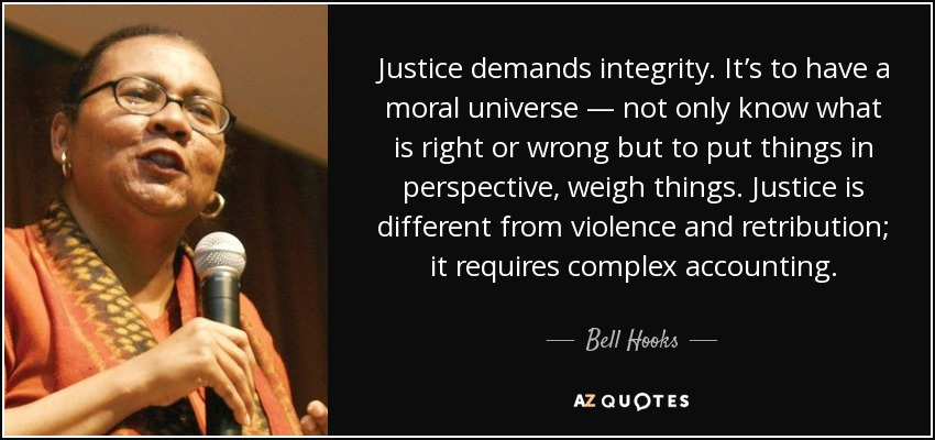Justice demands integrity. It's to have a moral universe — not only know what is right or wrong but to put things in perspective, weigh things. Justice is different from violence and retribution; it requires complex accounting. - Bell Hooks