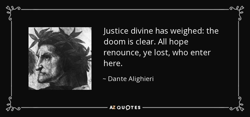 Justice divine has weighed: the doom is clear. All hope renounce, ye lost, who enter here. - Dante Alighieri