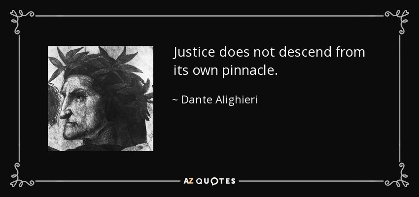 Justice does not descend from its own pinnacle. - Dante Alighieri