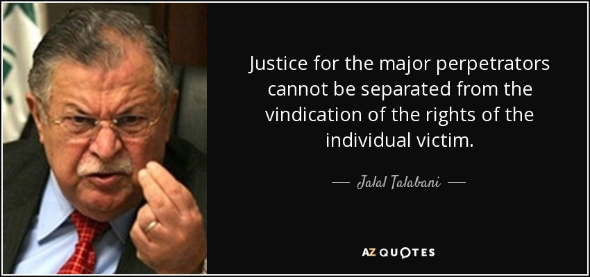 Justice for the major perpetrators cannot be separated from the vindication of the rights of the individual victim. - Jalal Talabani
