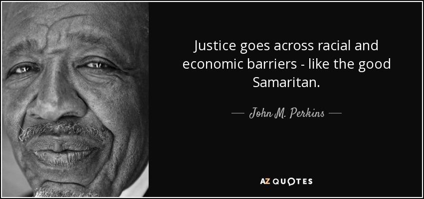 Justice goes across racial and economic barriers - like the good Samaritan. - John M. Perkins