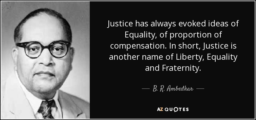 Justice has always evoked ideas of Equality, of proportion of compensation. In short, Justice is another name of Liberty, Equality and Fraternity. - B. R. Ambedkar