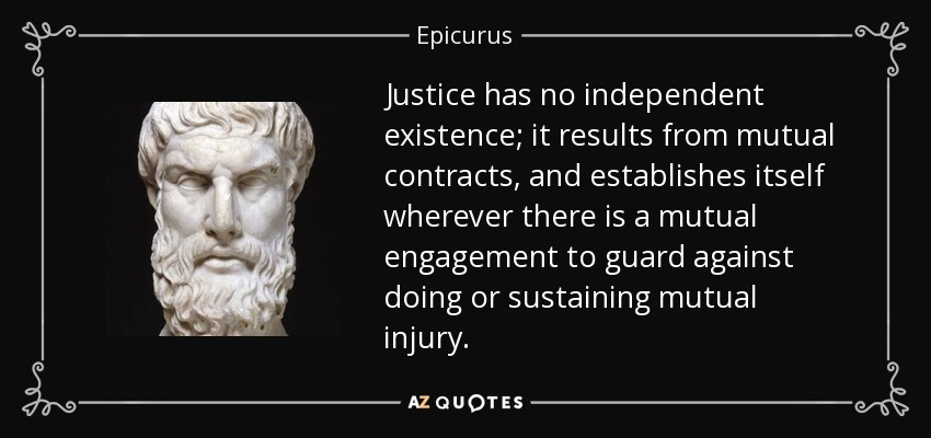Justice has no independent existence; it results from mutual contracts, and establishes itself wherever there is a mutual engagement to guard against doing or sustaining mutual injury. - Epicurus