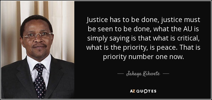 Justice has to be done, justice must be seen to be done, what the AU is simply saying is that what is critical, what is the priority, is peace. That is priority number one now. - Jakaya Kikwete