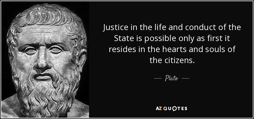 Justice in the life and conduct of the State is possible only as first it resides in the hearts and souls of the citizens. - Plato