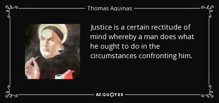 Justice is a certain rectitude of mind whereby a man does what he ought to do in the circumstances confronting him. - Thomas Aquinas