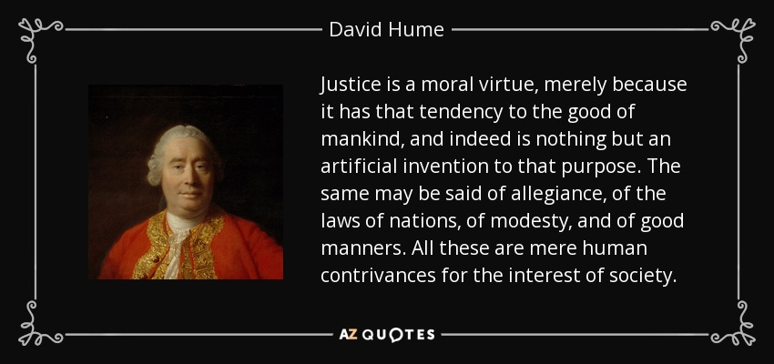 Justice is a moral virtue, merely because it has that tendency to the good of mankind, and indeed is nothing but an artificial invention to that purpose. The same may be said of allegiance, of the laws of nations, of modesty, and of good manners. All these are mere human contrivances for the interest of society. - David Hume