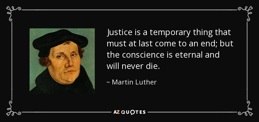 Justice is a temporary thing that must at last come to an end; but the conscience is eternal and will never die. - Martin Luther