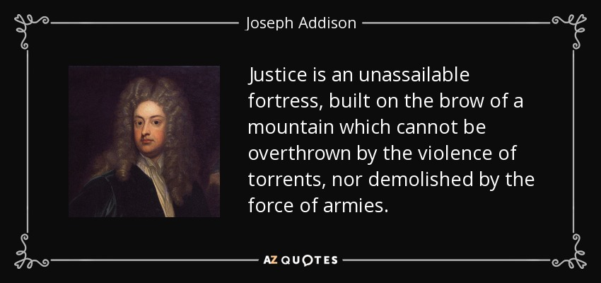 Justice is an unassailable fortress, built on the brow of a mountain which cannot be overthrown by the violence of torrents, nor demolished by the force of armies. - Joseph Addison