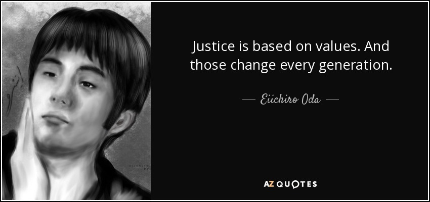 Justice is based on values. And those change every generation. - Eiichiro Oda