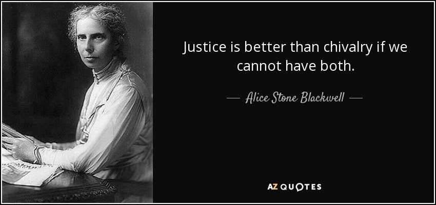 Justice is better than chivalry if we cannot have both. - Alice Stone Blackwell