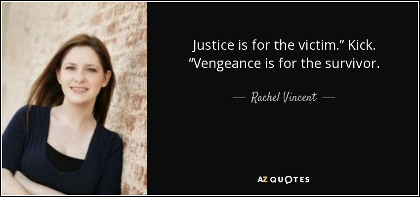 "Justice is for the victim."" Kick. ""Vengeance is for the survivor. - Rachel Vincent"