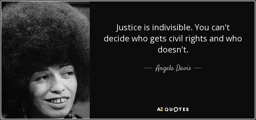 Justice is indivisible. You can't decide who gets civil rights and who doesn't. - Angela Davis