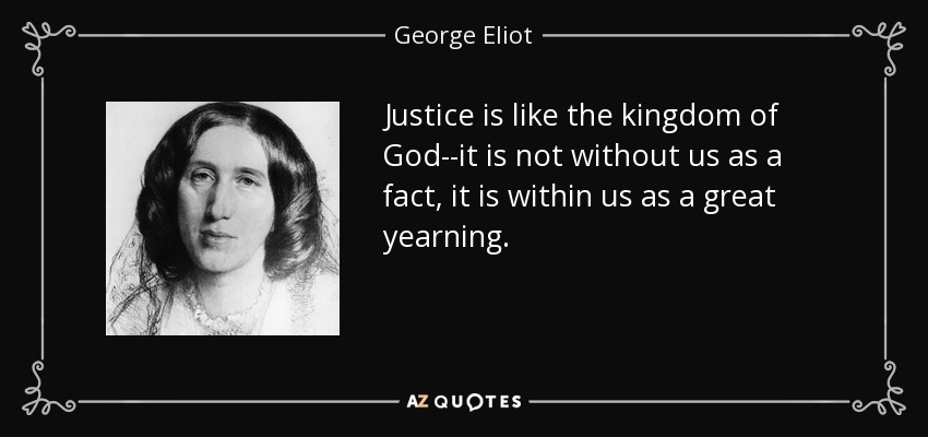 Justice is like the kingdom of God--it is not without us as a fact, it is within us as a great yearning. - George Eliot