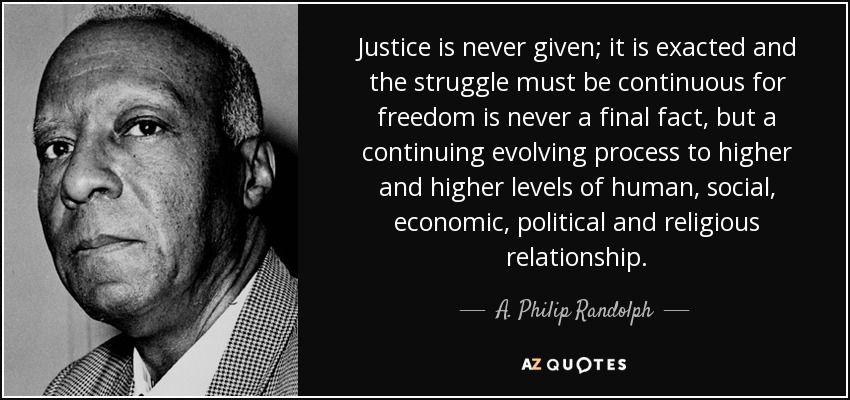 Justice is never given; it is exacted and the struggle must be continuous for freedom is never a final fact, but a continuing evolving process to higher and higher levels of human, social, economic, political and religious relationship. - A. Philip Randolph