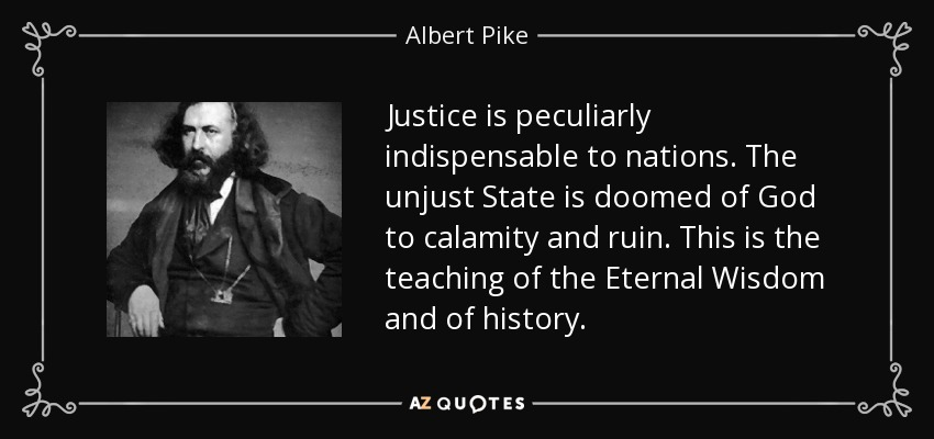Justice is peculiarly indispensable to nations . The unjust State is doomed of God to calamity and ruin. This is the teaching of the Eternal Wisdom and of history . - Albert Pike