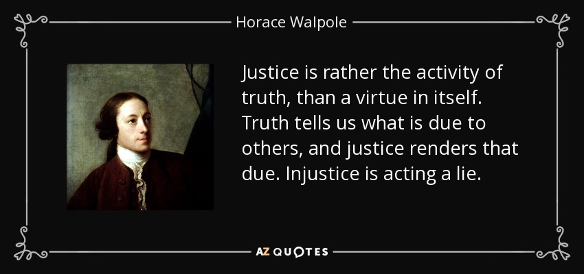 Justice is rather the activity of truth, than a virtue in itself. Truth tells us what is due to others, and justice renders that due. Injustice is acting a lie. - Horace Walpole