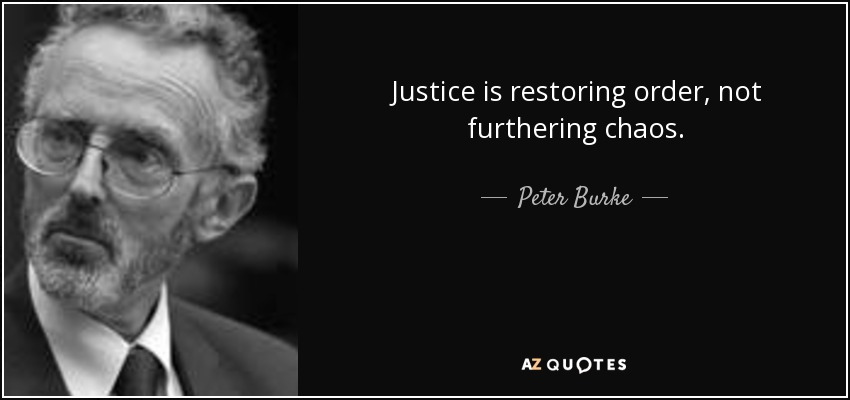 Justice is restoring order, not furthering chaos. - Peter Burke