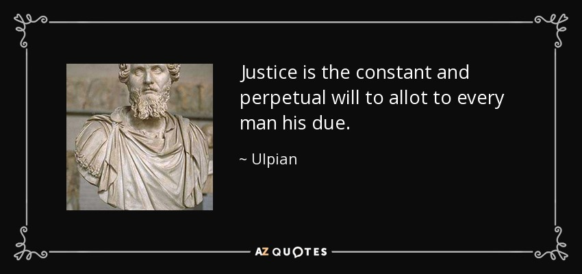 Justice is the constant and perpetual will to allot to every man his due. - Ulpian