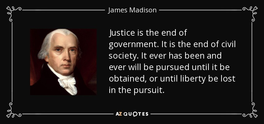 Justice is the end of government. It is the end of civil society. It ever has been and ever will be pursued until it be obtained, or until liberty be lost in the pursuit. - James Madison