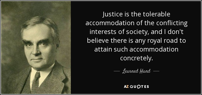 Justice is the tolerable accommodation of the conflicting interests of society, and I don't believe there is any royal road to attain such accommodation concretely. - Learned Hand