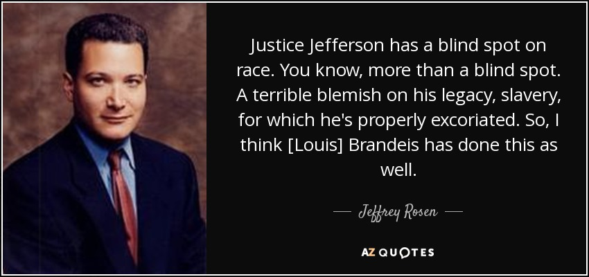 Justice Jefferson has a blind spot on race. You know, more than a blind spot. A terrible blemish on his legacy, slavery, for which he's properly excoriated. So, I think [Louis] Brandeis has done this as well. - Jeffrey Rosen