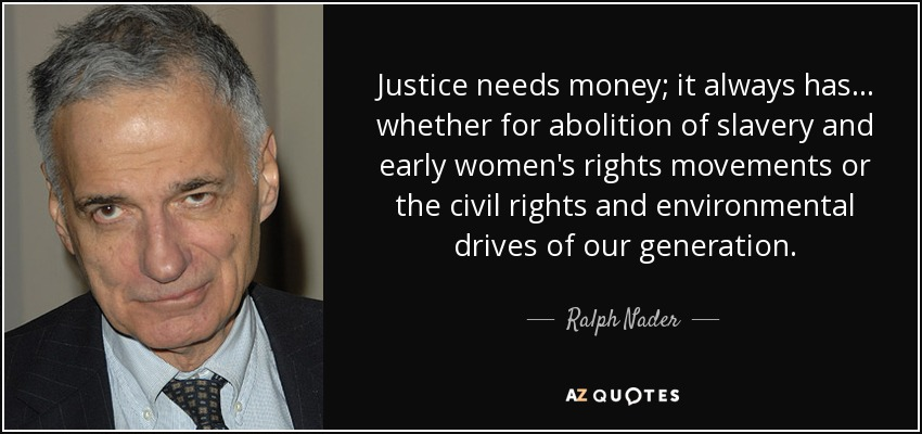 Justice needs money; it always has . . . whether for abolition of slavery and early women's rights movements or the civil rights and environmental drives of our generation. - Ralph Nader
