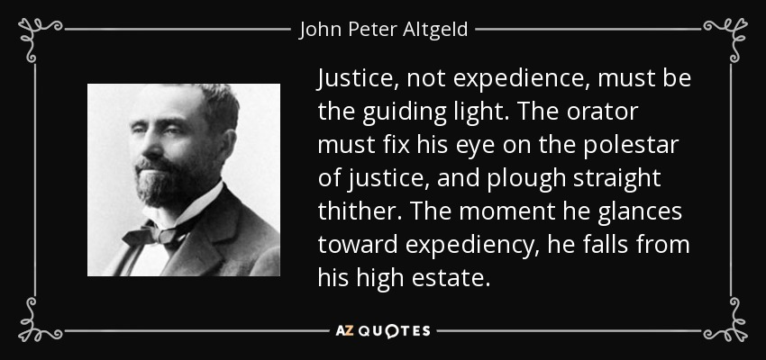 Justice, not expedience, must be the guiding light. The orator must fix his eye on the polestar of justice, and plough straight thither. The moment he glances toward expediency, he falls from his high estate. - John Peter Altgeld