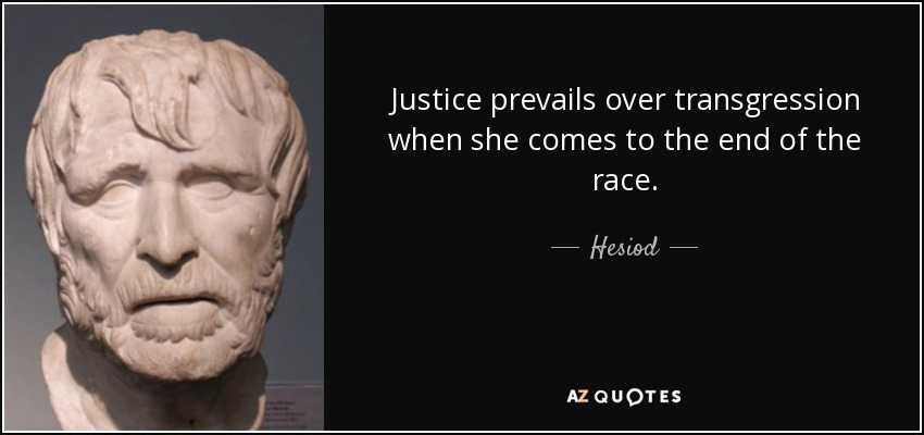 Justice prevails over transgression when she comes to the end of the race. - Hesiod