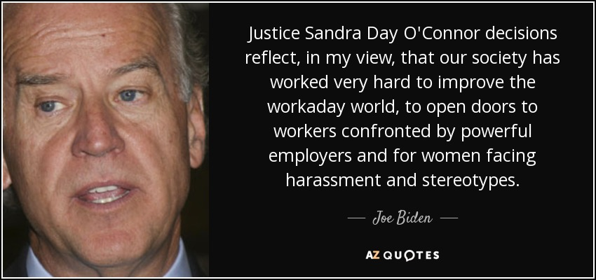 Justice Sandra Day O'Connor decisions reflect, in my view, that our society has worked very hard to improve the workaday world, to open doors to workers confronted by powerful employers and for women facing harassment and stereotypes. - Joe Biden