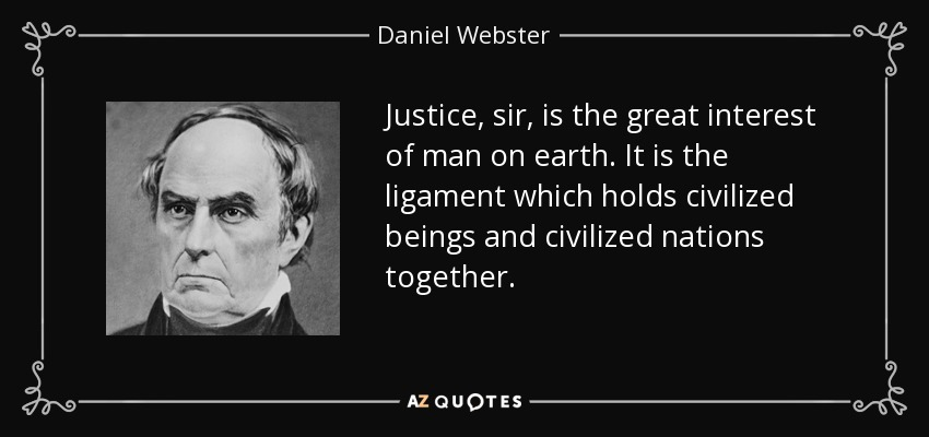 Justice, sir, is the great interest of man on earth. It is the ligament which holds civilized beings and civilized nations together. - Daniel Webster
