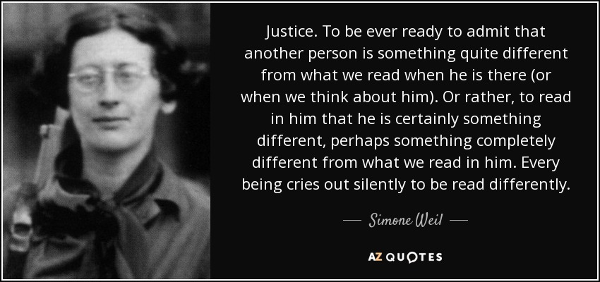 Justice. To be ever ready to admit that another person is something quite different from what we read when he is there (or when we think about him). Or rather, to read in him that he is certainly something different, perhaps something completely different from what we read in him. Every being cries out silently to be read differently. - Simone Weil