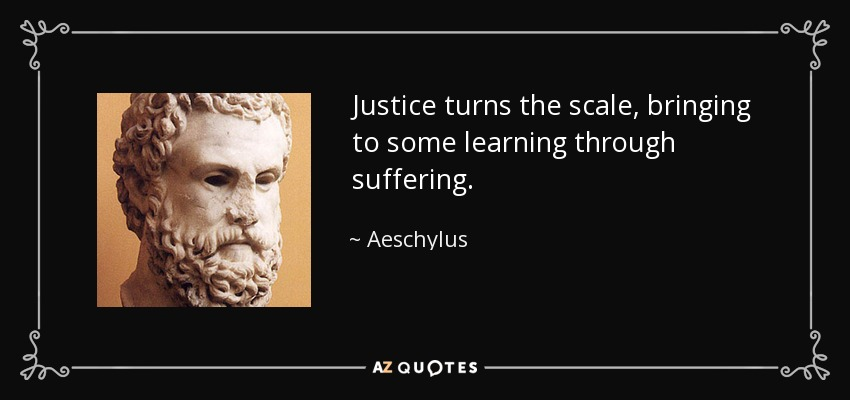 Justice turns the scale, bringing to some learning through suffering. - Aeschylus
