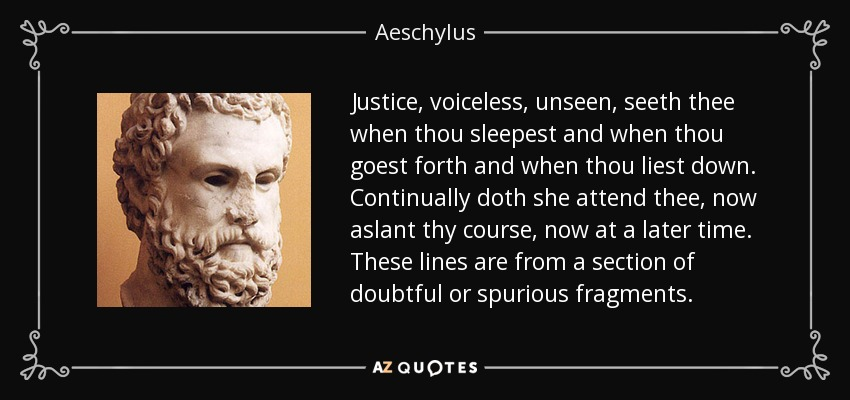 Justice, voiceless, unseen, seeth thee when thou sleepest and when thou goest forth and when thou liest down. Continually doth she attend thee, now aslant thy course, now at a later time. These lines are from a section of doubtful or spurious fragments. - Aeschylus