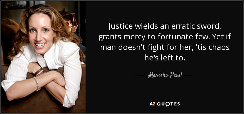 Justice wields an erratic sword, grants mercy to fortunate few. Yet if man doesn't fight for her, 'tis chaos he's left to. - Marisha Pessl