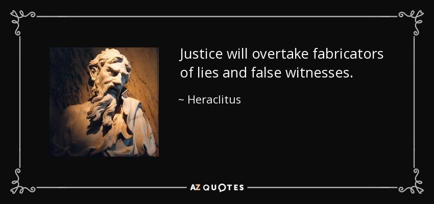 Justice will overtake fabricators of lies and false witnesses. - Heraclitus