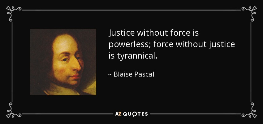 Justice without force is powerless; force without justice is tyrannical. - Blaise Pascal