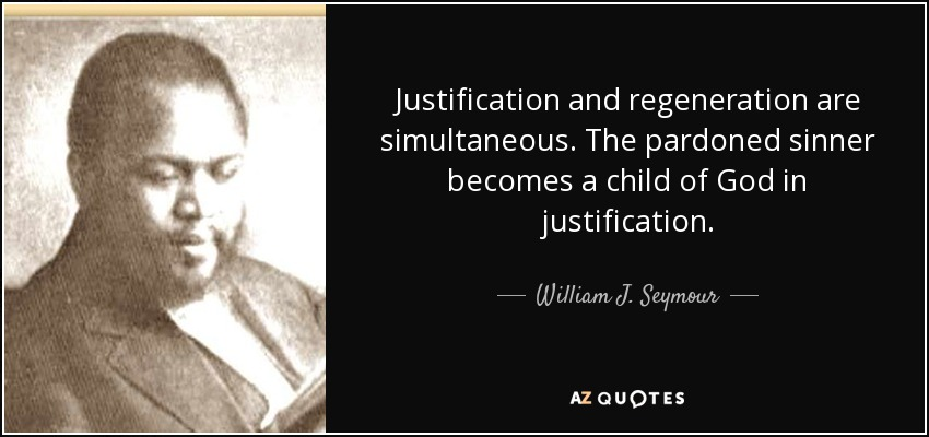 Justification and regeneration are simultaneous. The pardoned sinner becomes a child of God in justification. - William J. Seymour