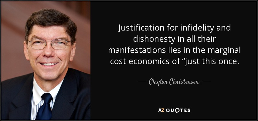 "Justification for infidelity and dishonesty in all their manifestations lies in the marginal cost economics of ""just this once. - Clayton Christensen"