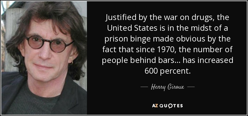 Justified by the war on drugs, the United States is in the midst of a prison binge made obvious by the fact that since 1970, the number of people behind bars... has increased 600 percent. - Henry Giroux