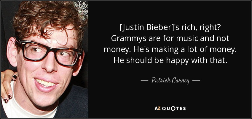 [Justin Bieber]'s rich, right? Grammys are for music and not money. He's making a lot of money. He should be happy with that. - Patrick Carney