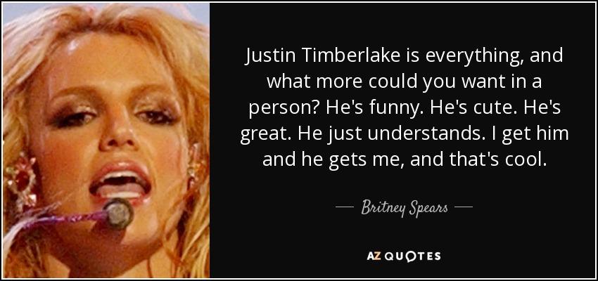 Justin Timberlake is everything, and what more could you want in a person? He's funny. He's cute. He's great. He just understands. I get him and he gets me, and that's cool. - Britney Spears