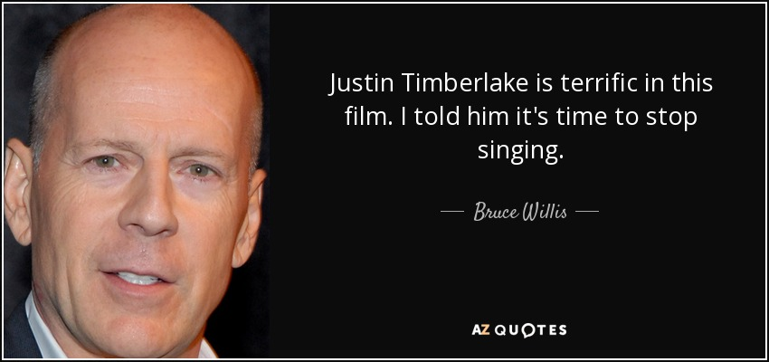 Justin Timberlake is terrific in this film. I told him it's time to stop singing. - Bruce Willis