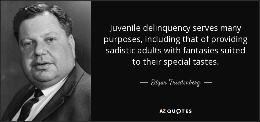 Juvenile delinquency serves many purposes, including that of providing sadistic adults with fantasies suited to their special tastes. - Edgar Friedenberg