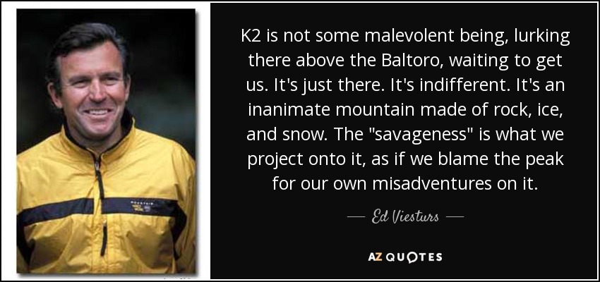 K2 is not some malevolent being, lurking there above the Baltoro, waiting to get us. It's just there. It's indifferent. It's an inanimate mountain made of rock, ice, and snow. The