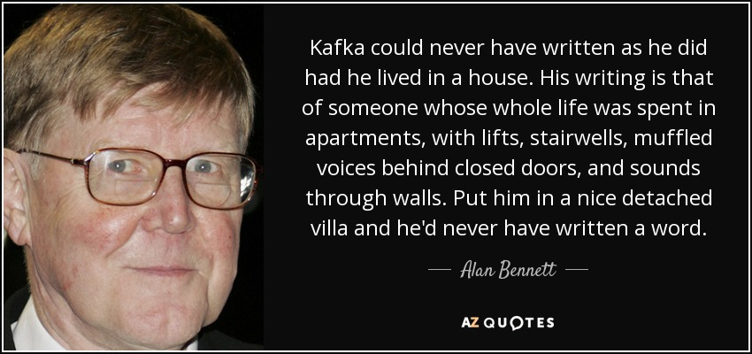 Kafka could never have written as he did had he lived in a house. His writing is that of someone whose whole life was spent in apartments, with lifts, stairwells, muffled voices behind closed doors, and sounds through walls. Put him in a nice detached villa and he'd never have written a word. - Alan Bennett