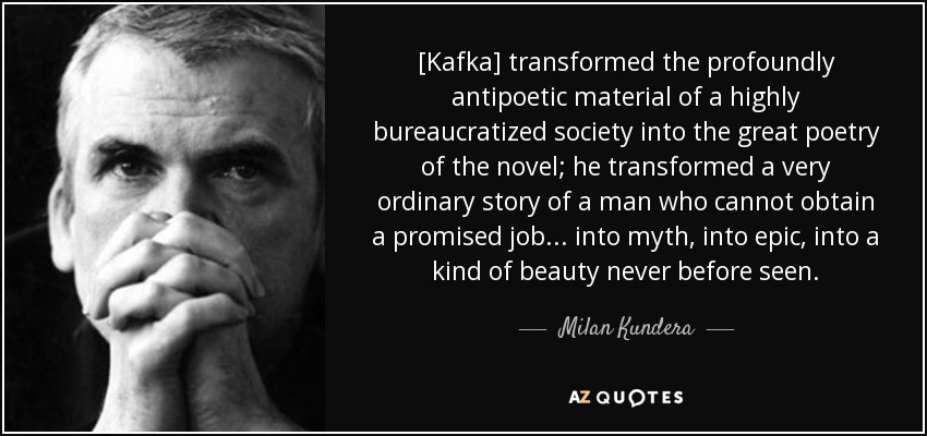 [Kafka] transformed the profoundly antipoetic material of a highly bureaucratized society into the great poetry of the novel; he transformed a very ordinary story of a man who cannot obtain a promised job . . . into myth, into epic, into a kind of beauty never before seen. - Milan Kundera