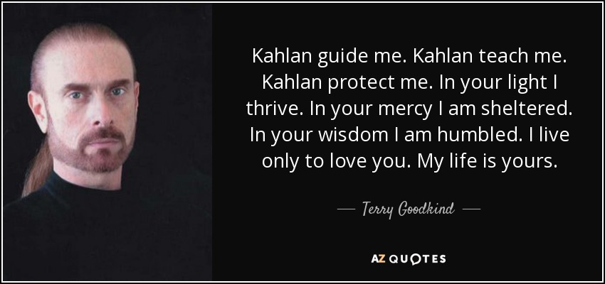 Kahlan guide me. Kahlan teach me. Kahlan protect me. In your light I thrive. In your mercy I am sheltered. In your wisdom I am humbled. I live only to love you. My life is yours. - Terry Goodkind